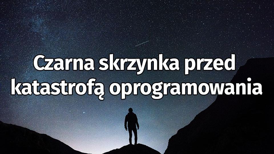 Czarna Skrzynka Przed Katastrofą Oprogramowania. Dla Testera Bądź Programisty.